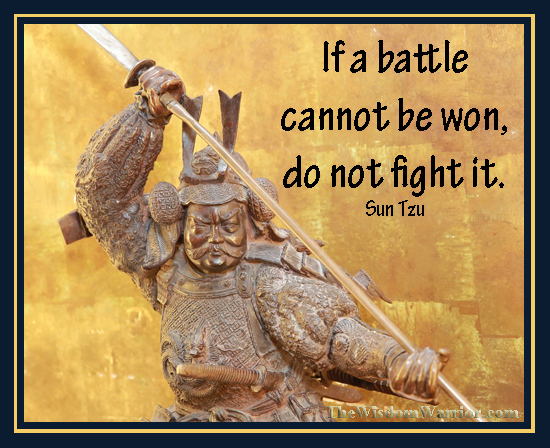 If a battle can't be won, don't fight it. Sun Tzu